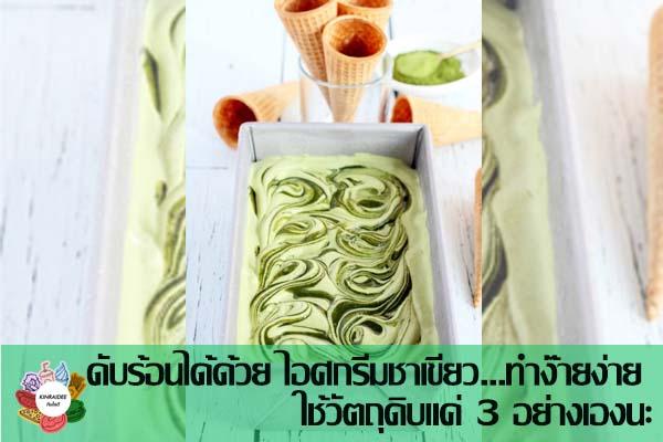 ดับร้อนได้ด้วย ไอศกรีมชาเขียว...ทำง๊ายง่าย ใช้วัตถุดิบแค่ 3 อย่างเองนะ กินอะไรดี