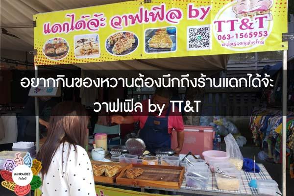 อยากกินของหวานต้องนึกถึงร้านแดกได้จ้ะ วาฟเฟิล by TT&T #กินอะไรดี