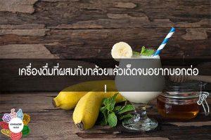 เครื่องดื่มที่ผสมกับกล้วยแล้วเด็ดจนอยากบอกต่อ! #กินอะไรดี