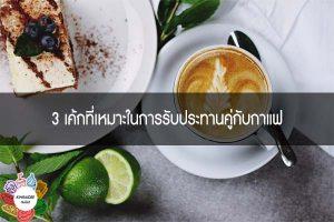 3 เค้กที่เหมาะในการรับประทานคู่กับกาแฟ
