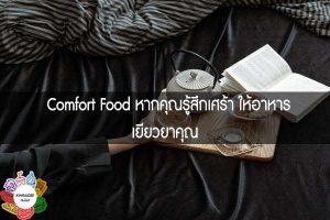 Comfort Food หากคุณรู้สึกเศร้า ให้อาหารเยียวยาคุณ