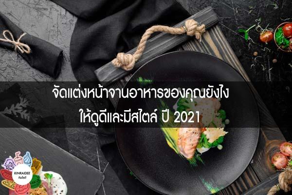 จัดแต่งหน้าจานอาหารของคุณยังไง ให้ดูดีและมีสไตล์ ปี 2021