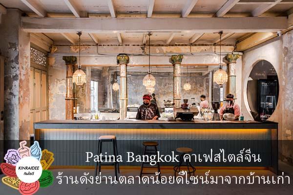 Patina Bangkok คาเฟ่สไตล์จีนร้านดังย่านตลาดน้อยดีไซน์มาจากบ้านเก่า